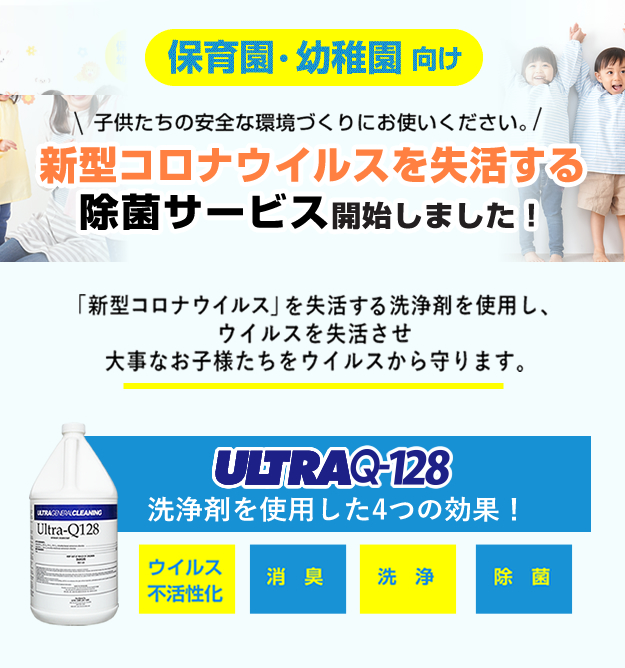 子供たちの安全な環境づくりにお使いください。新型コロナウイルスを失活する除菌サービス開始しました!「新型コロナウイルス」を失活する洗浄剤を使用し、ウイルスを失活させ大事なお子様たちをウイルスから守ります。ウルトラQ-128